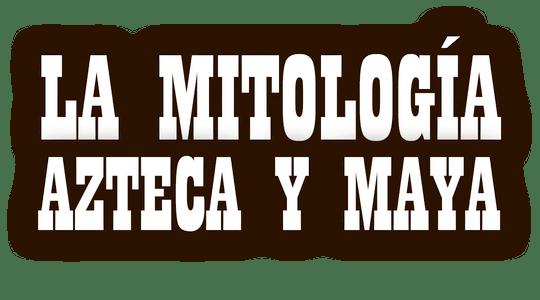 La mitología Azteca y Maya