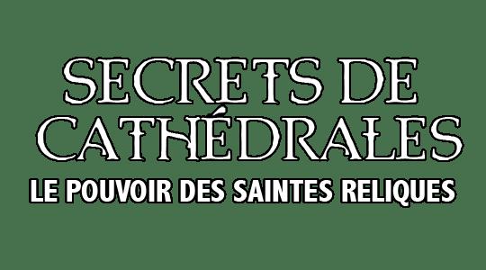 Secrets de cathédrales, le pouvoir des saintes reliques