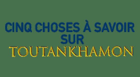 Cinq choses à savoir sur Toutânkhamon